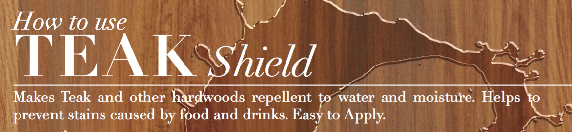Teak Shield: Makes Teak and other hardwoods repellent to water and moisture. Helps to prevent stains caused by food and drinks. Easy to Apply.